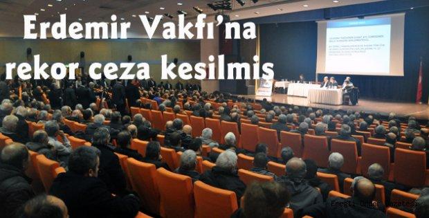 ERDEMİR VAKFINA REKOR CEZA
